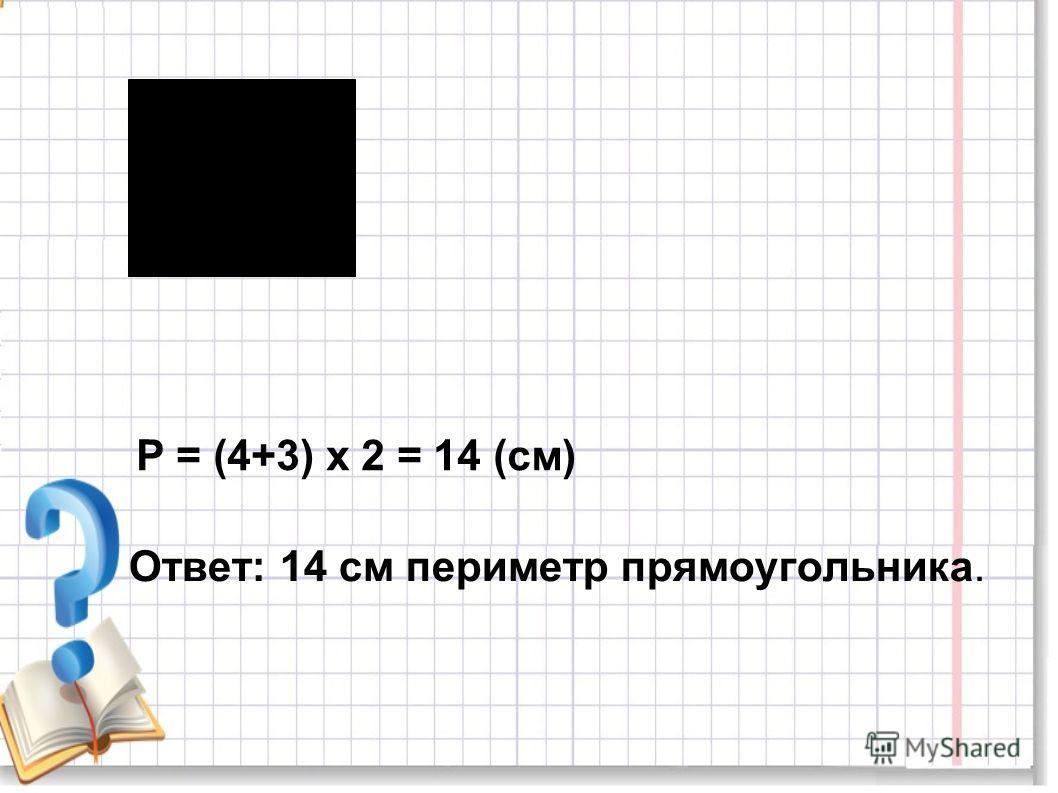 Р = (4+3) х 2 = 14 (см) Ответ: 14 см периметр прямоугольника.