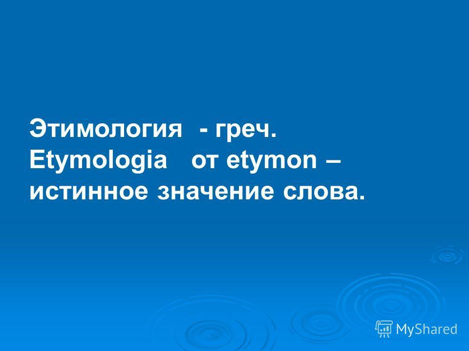 Этимология - греч. Etymologia от etymon – истинное значение слова.