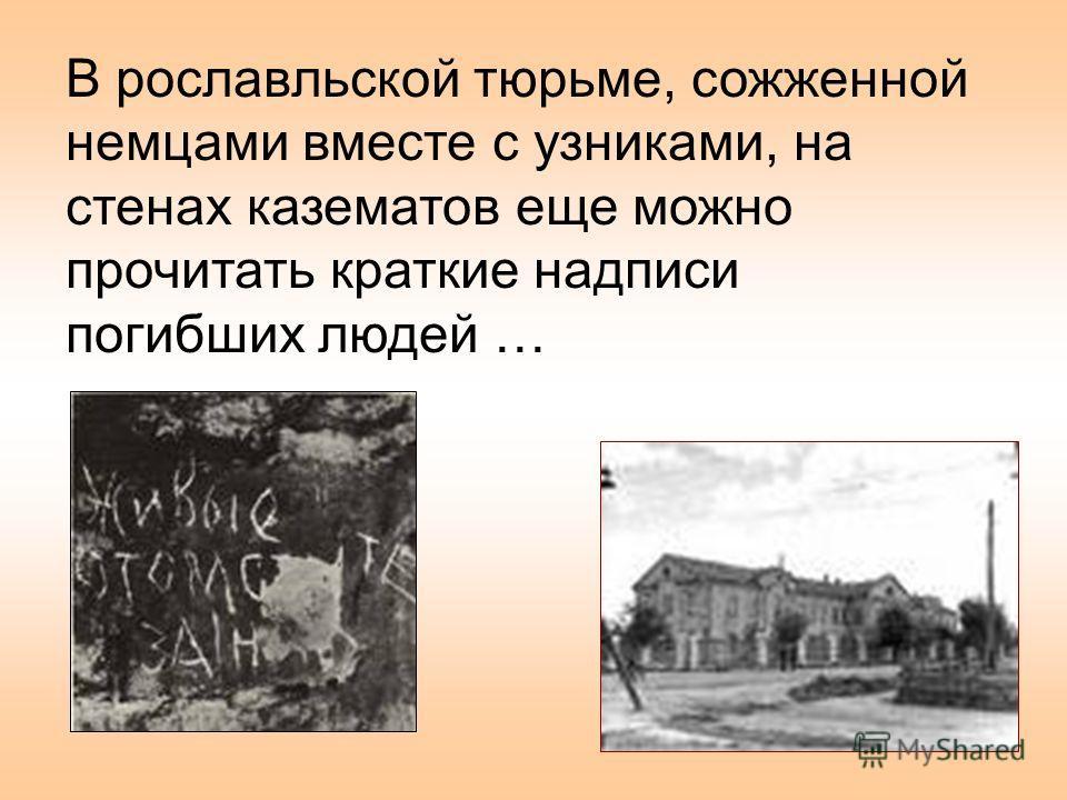 В рославльской тюрьме, сожженной немцами вместе с узниками, на стенах казематов еще можно прочитать краткие надписи погибших людей …