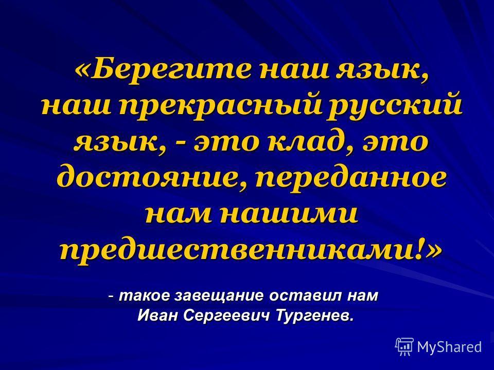 «Берегите наш язык, наш прекрасный русский язык, - это клад, это достояние, переданное нам нашими предшественниками!» - такое завещание оставил нам Иван Сергеевич Тургенев.