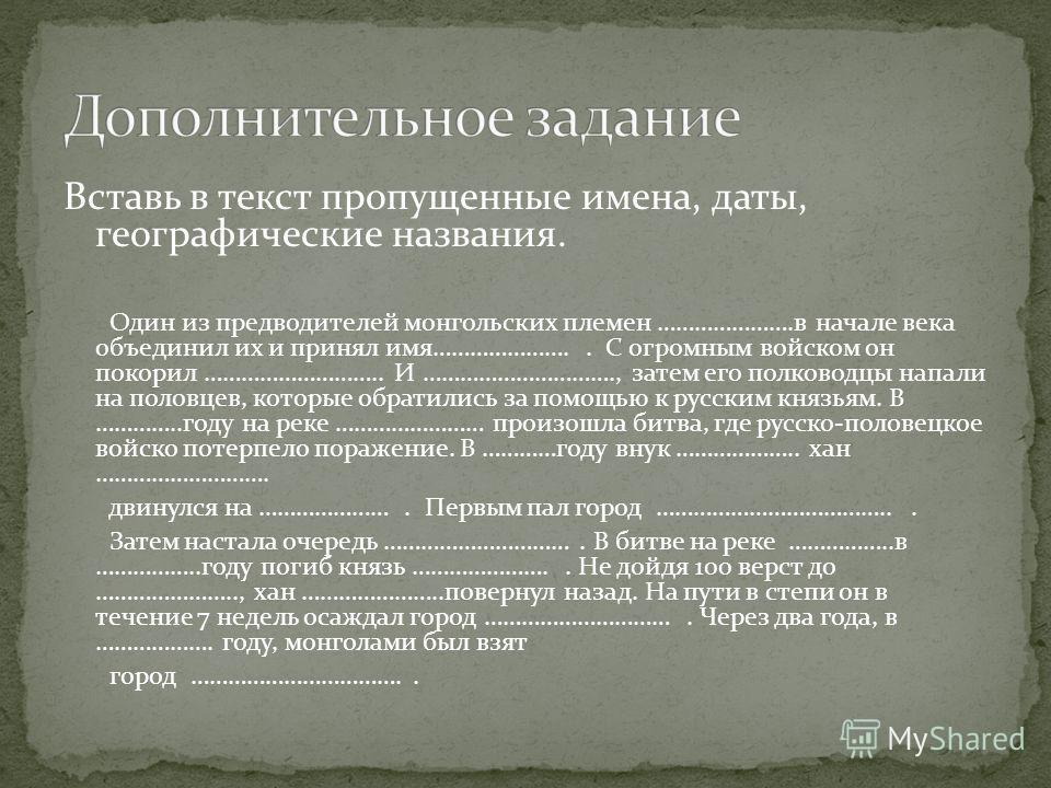 Вставь в текст пропущенные имена, даты, географические названия. Один из предводителей монгольских племен ………………….в начале века объединил их и принял имя………………….. С огромным войском он покорил ……………………….. И …………………………., затем его полководцы напали на