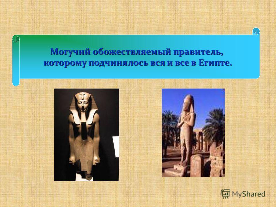 Могучий обожествляемый правитель, которому подчинялось вся и все в Египте.