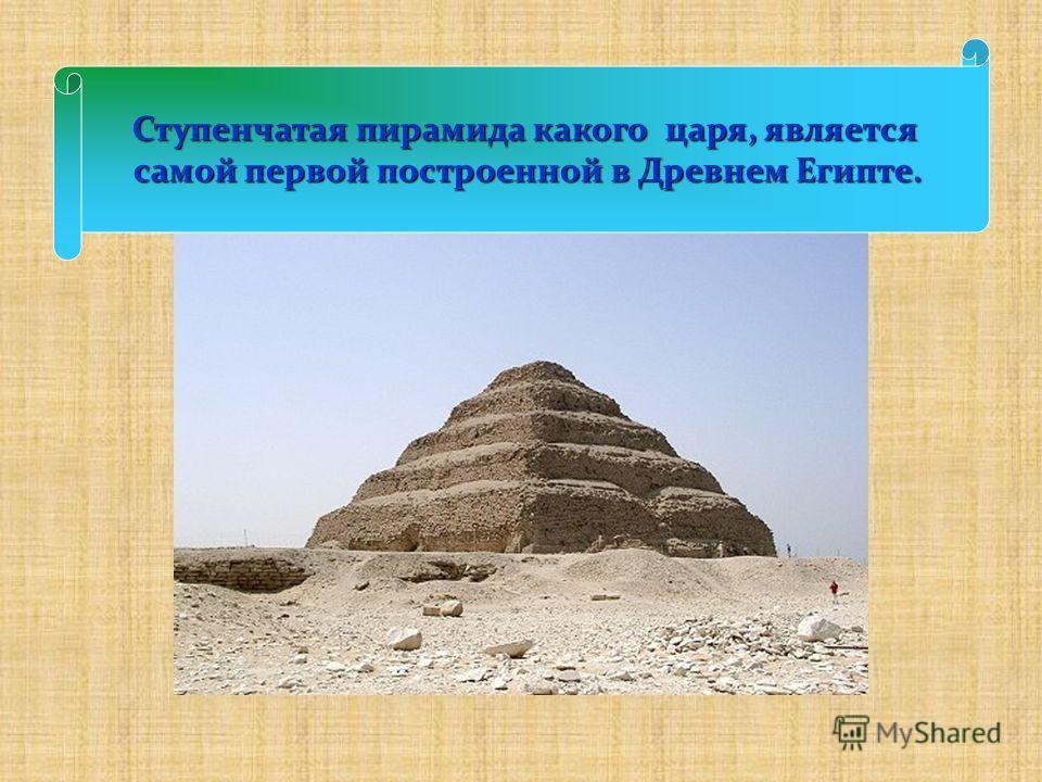 Ступенчатая пирамида какого царя, является самой первой построенной в Древнем Египте.