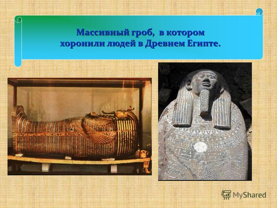 Массивный гроб, в котором Массивный гроб, в котором хоронили людей в Древнем Египте.