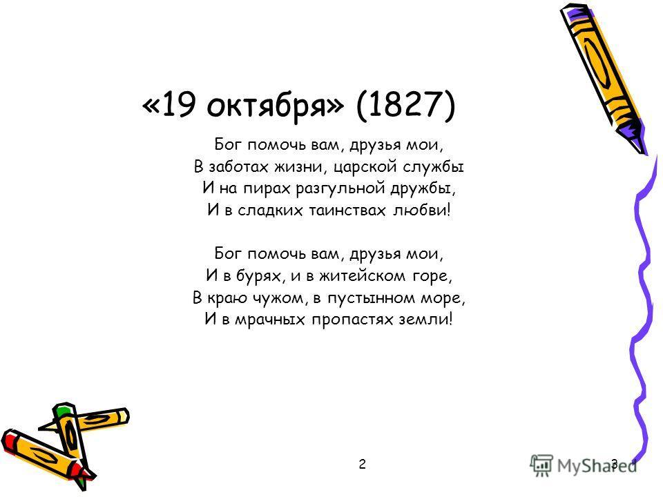 23 «19 октября» (1827) Бог помочь вам, друзья мои, В заботах жизни, царской службы И на пирах разгульной дружбы, И в сладких таинствах любви! Бог помочь вам, друзья мои, И в бурях, и в житейском горе, В краю чужом, в пустынном море, И в мрачных пропа