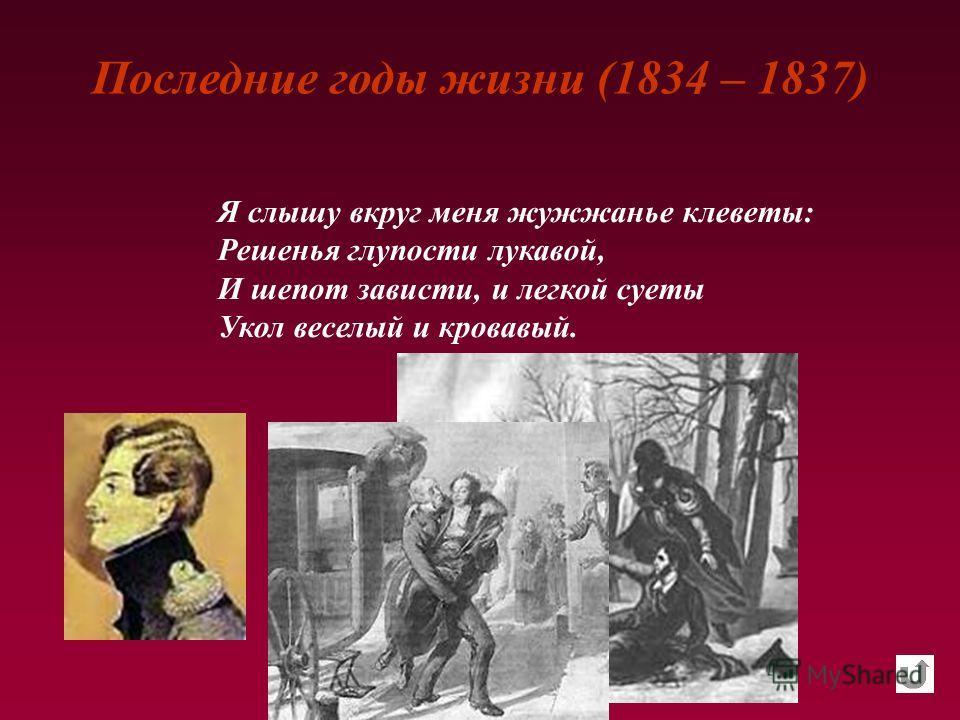 Последние годы жизни (1834 – 1837) Я слышу вкруг меня жужжанье клеветы: Решенья глупости лукавой, И шепот зависти, и легкой суеты Укол веселый и кровавый.