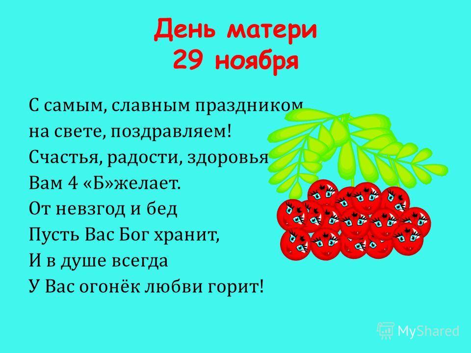 День матери 29 ноября С самым, славным праздником на свете, поздравляем! Счастья, радости, здоровья Вам 4 «Б»желает. От невзгод и бед Пусть Вас Бог хранит, И в душе всегда У Вас огонёк любви горит!