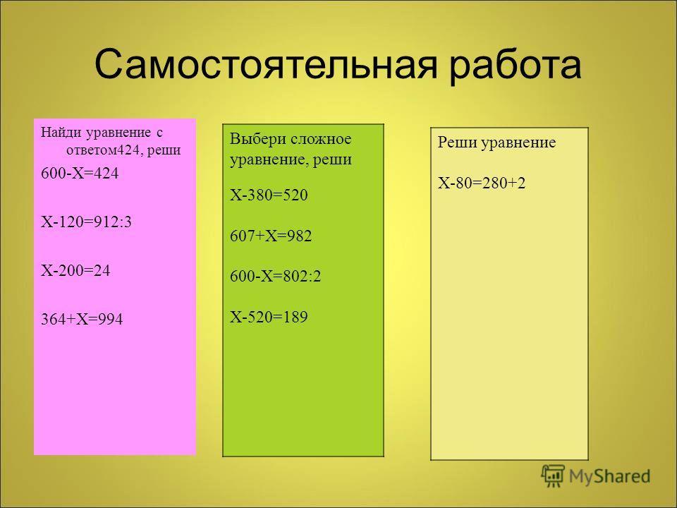 Самостоятельная работа Найди уравнение с ответом 424, реши 600- Х =424 Х -120=912:3 Х -200=24 364+ Х =994 Выбери сложное уравнение, реши Х -380=520 607+ Х =982 600- Х =802:2 Х -520=189 Реши уравнение Х -80=280+2