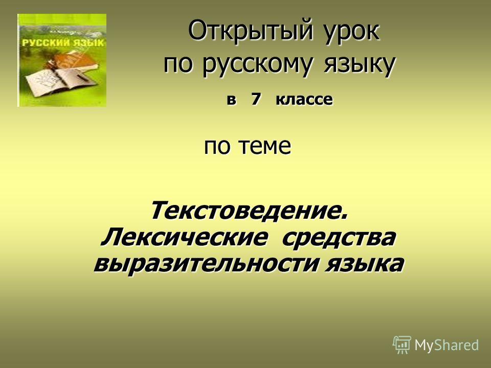 Открытый урок по русскому языку в 7 классе Открытый урок по русскому языку в 7 классе по теме Текстоведение. Лексические средства выразительности языка
