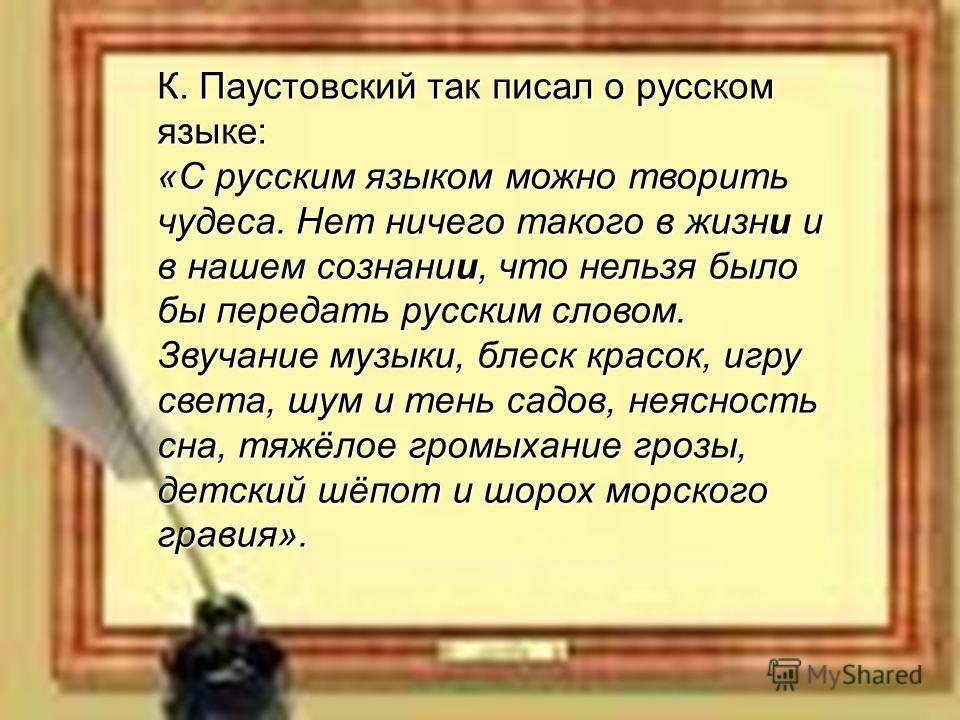 2 К. Паустовский так писал о русском языке: «С русским языком можно творить чудеса. Нет ничего такого в жизни и в нашем сознании, что нельзя было бы передать русским словом. Звучание музыки, блеск красок, игру света, шум и тень садов, неясность сна,
