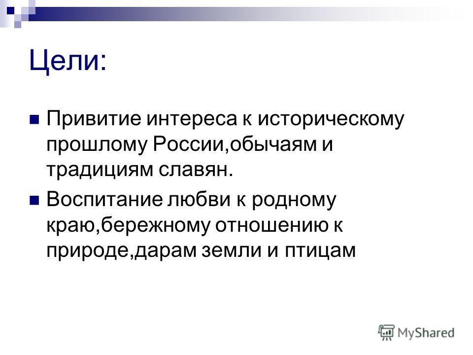 Цели: Привитие интереса к историческому прошлому России,обычаям и традициям славян. Воспитание любви к родному краю,бережному отношению к природе,дарам земли и птицам