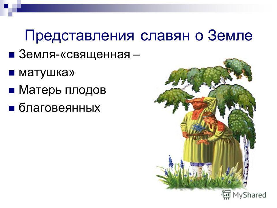 Представления славян о Земле Земля-«священная – матушка» Матерь плодов благовеянных