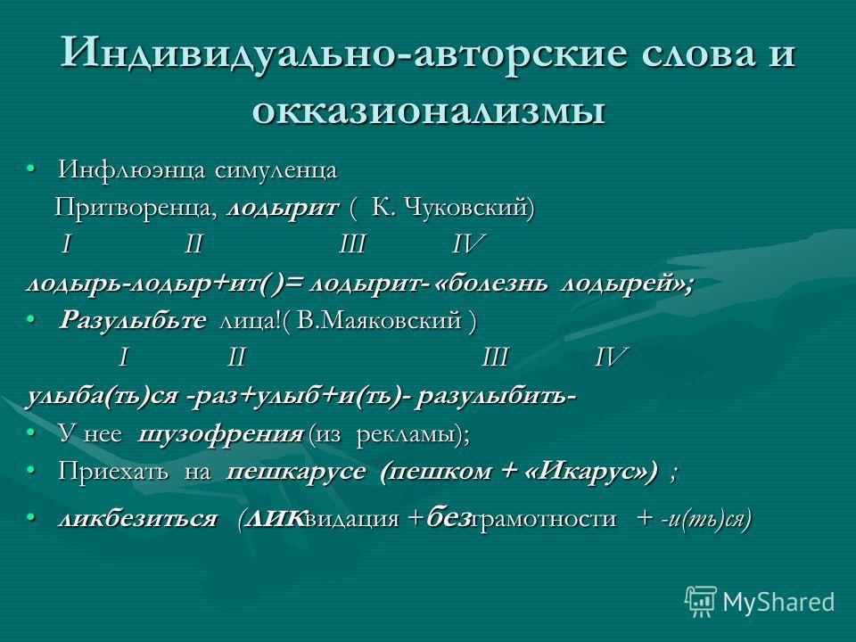 Индивидуально-авторские слова и окказионализмы Инфлюэнца симуленцаИнфлюэнца симуленца Притворенца, лодырит ( К. Чуковский) Притворенца, лодырит ( К. Чуковский) I II III IV I II III IV лодырь-лодыр+ит( )= лодырит- «болезнь лодырей»; Разулыбьте лица!(