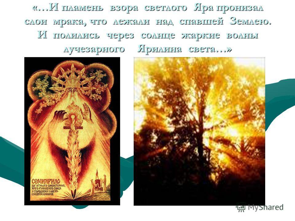 «…И пламень взора светлого Яра пронизал слои мрака, что лежали над спавшей Землею. И полились через солнце жаркие волны лучезарного Ярилина света…»