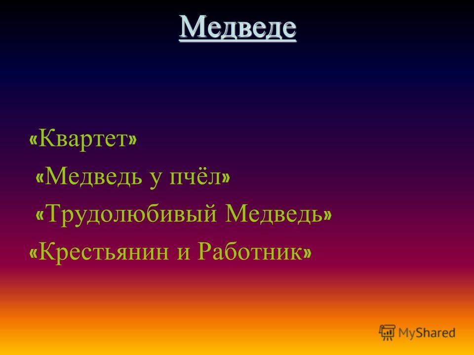 Медведе « Квартет » « Медведь у пчёл » « Трудолюбивый Медведь » « Крестьянин и Работник »