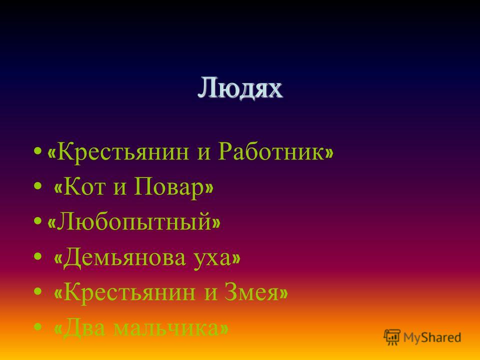 Людях « Кот и Повар » « Любопытный » « Демьянова уха » « Крестьянин и Змея » « Два мальчика »