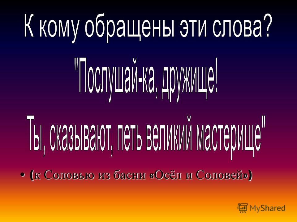 ( к Соловью из басни « Осёл и Соловей »)( к Соловью из басни « Осёл и Соловей »)