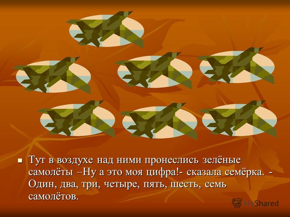 Тут в воздухе над ними пронеслись зелёные самолёты –Ну а это моя цифра!- сказала семёрка. - Один, два, три, четыре, пять, шесть, семь самолётов. Тут в воздухе над ними пронеслись зелёные самолёты –Ну а это моя цифра!- сказала семёрка. - Один, два, тр