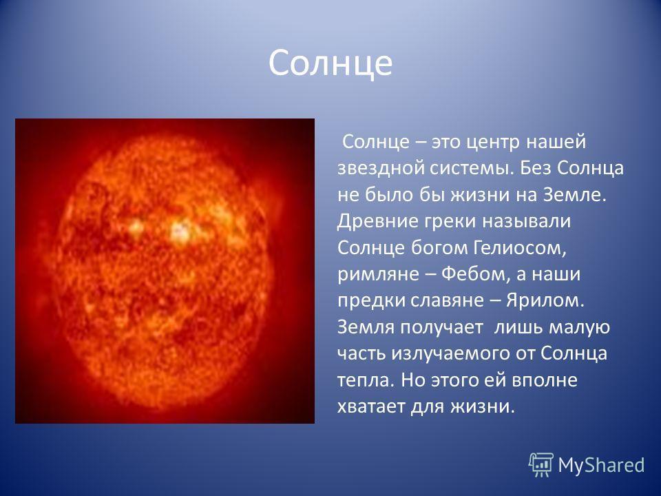 Солнце Солнце – это центр нашей звездной системы. Без Солнца не было бы жизни на Земле. Древние греки называли Солнце богом Гелиосом, римляне – Фебом, а наши предки славяне – Ярилом. Земля получает лишь малую часть излучаемого от Солнца тепла. Но это