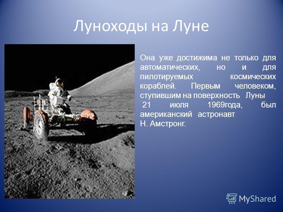 Луноходы на Луне Она уже достижима не только для автоматических, но и для пилотируемых космических кораблей. Первым человеком, ступившим на поверхность Луны 21 июля 1969года, был американский астронавт Н. Амстронг.