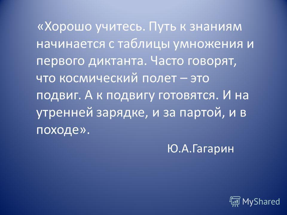 «Хорошо учитесь. Путь к знаниям начинается с таблицы умножения и первого диктанта. Часто говорят, что космический полет – это подвиг. А к подвигу готовятся. И на утренней зарядке, и за партой, и в походе». Ю.А.Гагарин