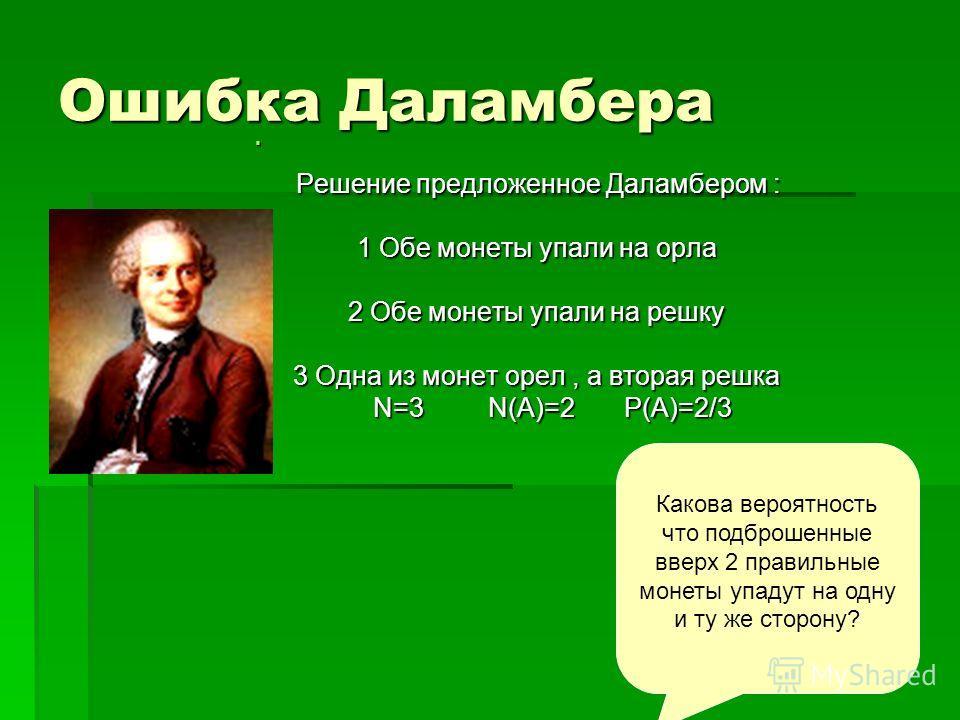 Ошибка Даламбера Решение предложенное Даламбером : Решение предложенное Даламбером : 1 Обе монеты упали на орла 2 Обе монеты упали на решку 3 Одна из монет орел, а вторая решка N=3 N(A)=2 P(A)=2/3 N=3 N(A)=2 P(A)=2/3 Какова вероятность что подброшенн