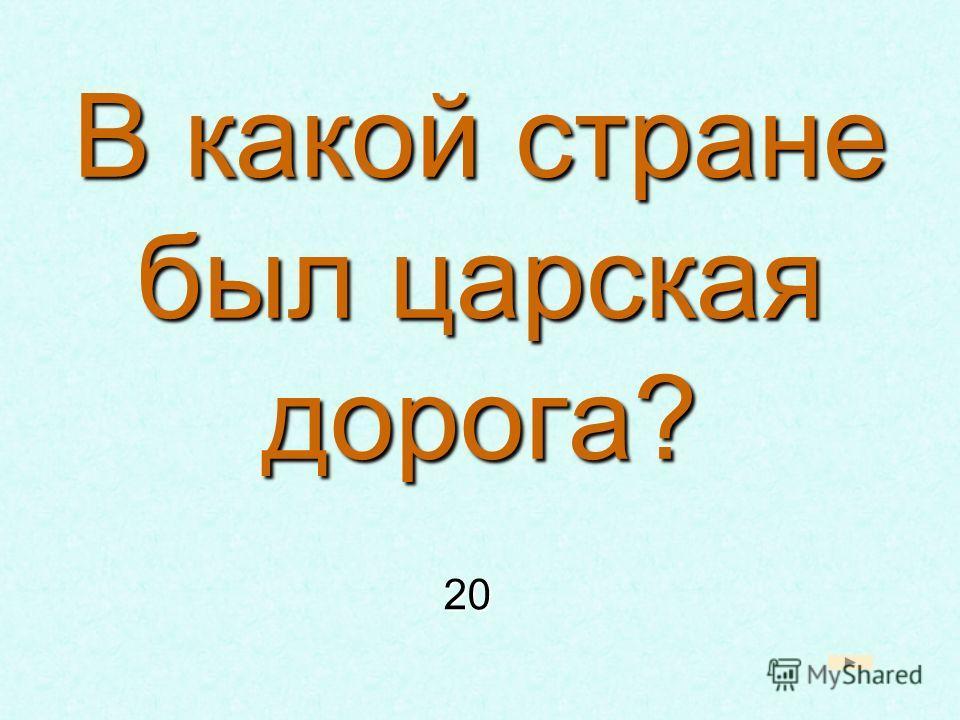 В какой стране был царская дорога? 20 20