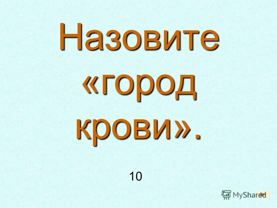 Назовите «город крови». 10 10