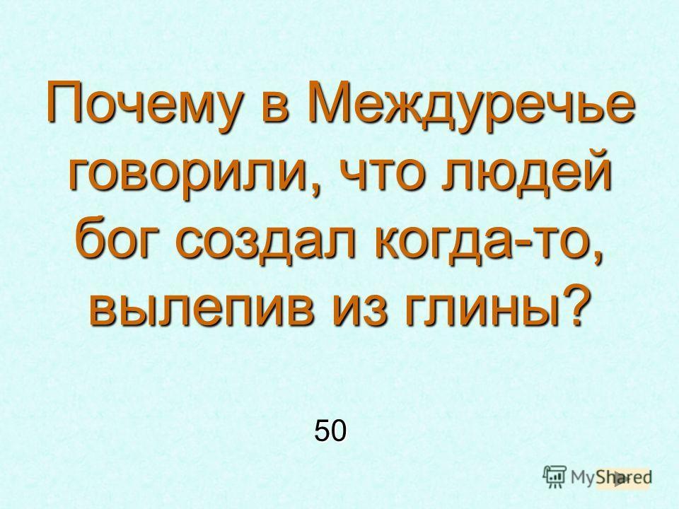 Почему в Междуречье говорили, что людей бог создал когда-то, вылепив из глины? 50 50