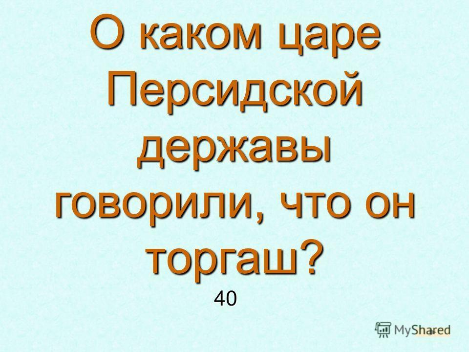 О каком царе Персидской державы говорили, что он торгаш? 40 40