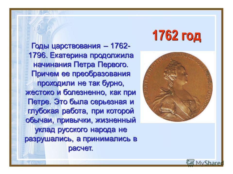 1762 год Годы царствования – 1762- 1796. Екатерина продолжила начинания Петра Первого. Причем ее преобразования проходили не так бурно, жестоко и болезненно, как при Петре. Это была серьезная и глубокая работа, при которой обычаи, привычки, жизненный