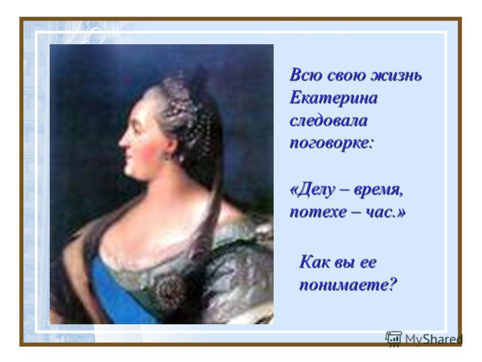 Всю свою жизнь Екатерина следовала поговорке: Как вы ее понимаете? «Делу – время, потехе – час.»