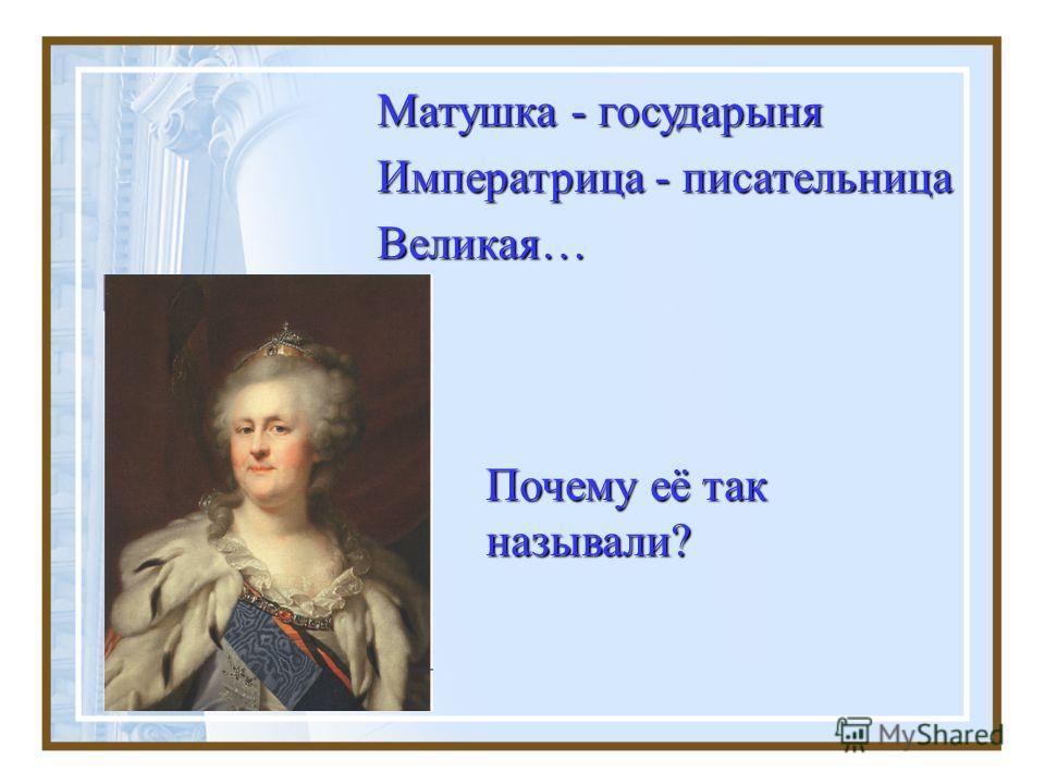 Почему её так называли? Матушка - государыня Императрица - писательница Великая…