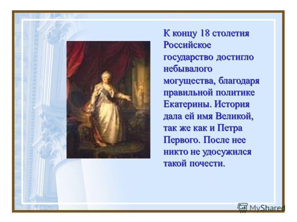 К концу 18 столетия Российское государство достигло небывалого могущества, благодаря правильной политике Екатерины. История дала ей имя Великой, так же как и Петра Первого. После нее никто не удосужился такой почести.