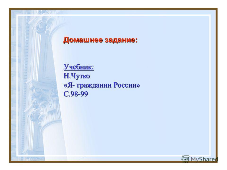 Домашнее задание: Учебник: Н.Чутко «Я- гражданин России» С.98-99