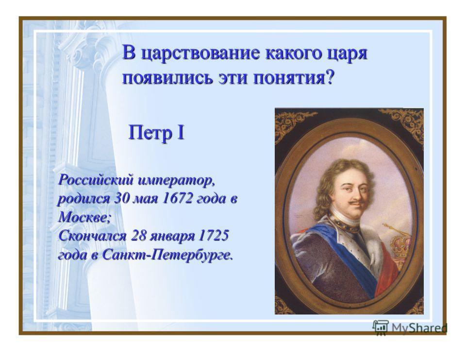 В царствование какого царя появились эти понятия? Петр I Российский император, родился 30 мая 1672 года в Москве; Скончался 28 января 1725 года в Санкт-Петербурге.