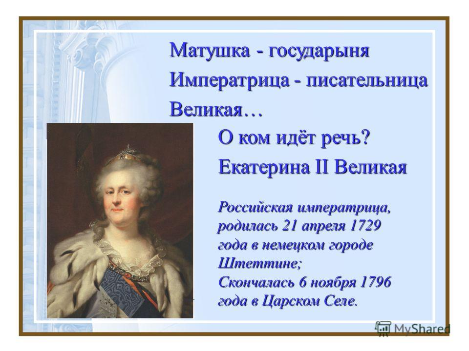 О ком идёт речь? Екатерина II Великая Российская императрица, родилась 21 апреля 1729 года в немецком городе Штеттине; Скончалась 6 ноября 1796 года в Царском Селе. Матушка - государыня Императрица - писательница Великая…