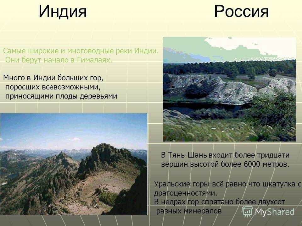 16 Индия Россия Индия Россия Самые широкие и многоводные реки Индии. Они берут начало в Гималаях. Много в Индии больших гор, поросших всевозможными, приносящими плоды деревьями В Тянь-Шань входит более тридцати вершин высотой более 6000 метров. Ураль