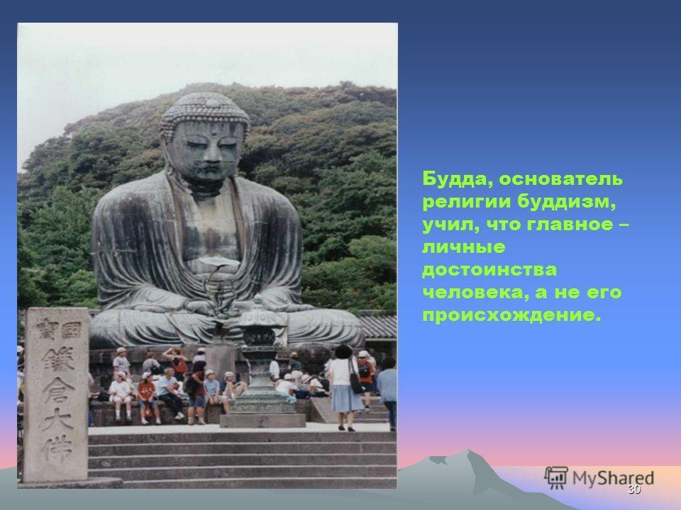 30 Будда, основатель религии буддизм, учил, что главное – личные достоинства человека, а не его происхождение.