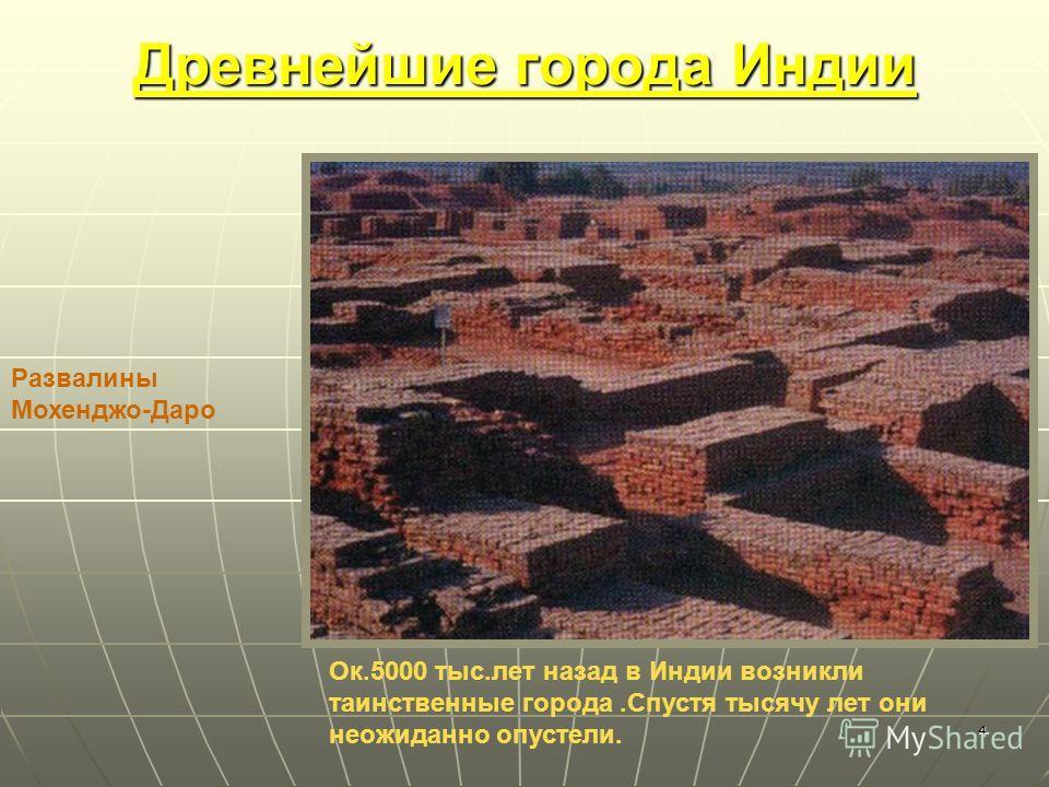 4 Древнейшие города Индии Ок.5000 тыс.лет назад в Индии возникли таинственные города.Спустя тысячу лет они неожиданно опустели. Развалины Мохенджо-Даро