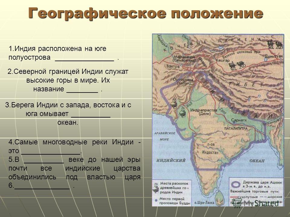 5 Географическое положение 1.Индия расположена на юге полуострова _______________. 2.Северной границей Индии служат высокие горы в мире. Их название ________. 3.Берега Индии с запада, востока и с юга омывает __________ океан. 4.Самые многоводные реки