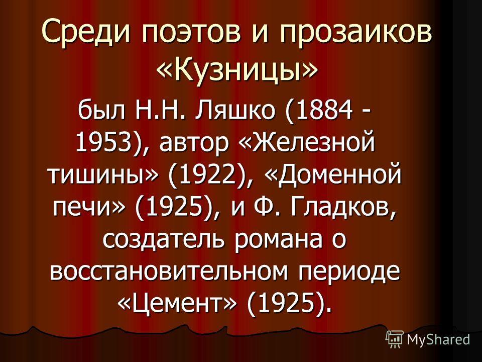 Среди поэтов и прозаиков «Кузницы» был Н.Н. Ляшко (1884 - 1953), автор «Железной тишины» (1922), «Доменной печи» (1925), и Ф. Гладков, создатель романа о восстановительном периоде «Цемент» (1925).