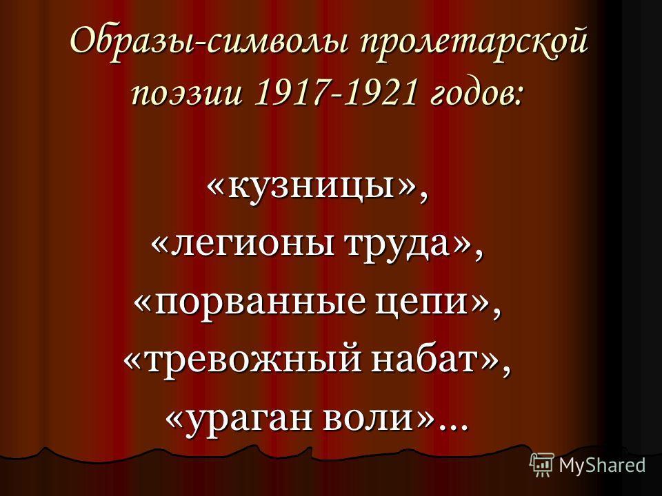 Образы-символы пролетарской поэзии 1917-1921 годов: «кузницы», «легионы труда», «порванные цепи», «тревожный набат», «ураган воли»…