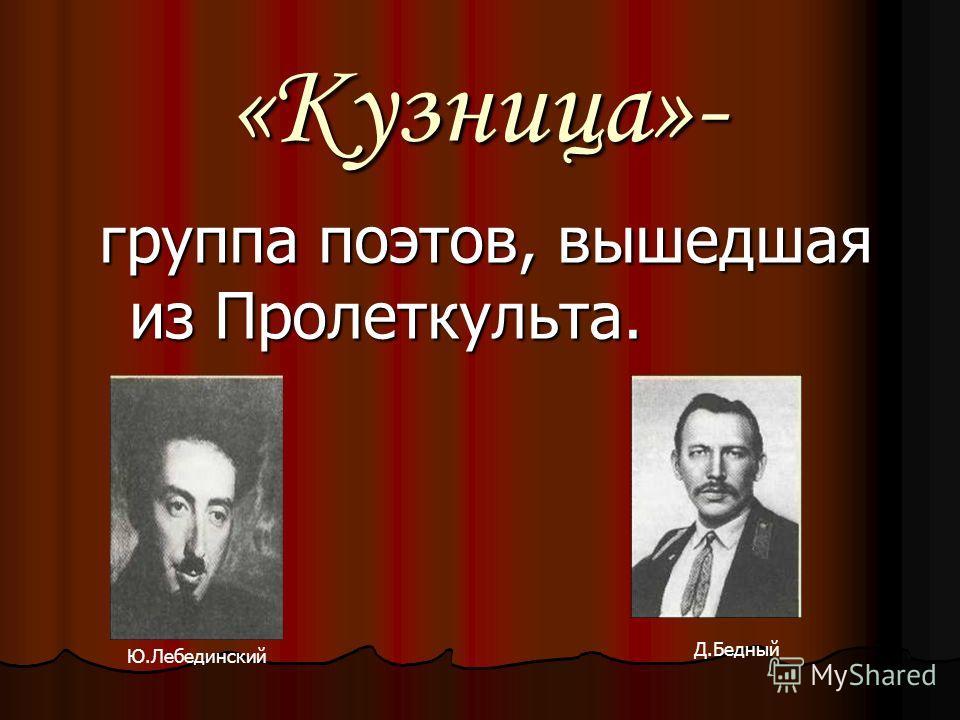 «Кузница»- группа поэтов, вышедшая из Пролеткульта. Ю.Лебединский Д.Бедный