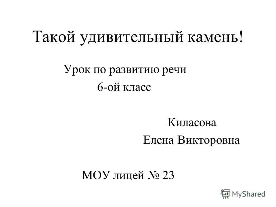 Такой удивительный камень! Урок по развитию речи 6-ой класс Киласова Елена Викторовна МОУ лицей 23
