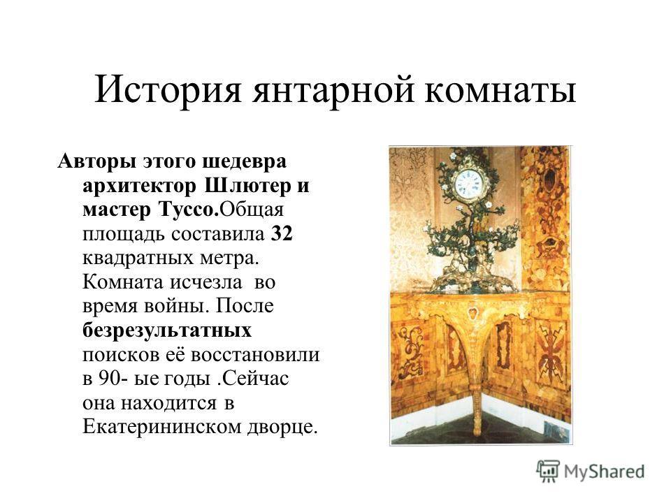 История янтарной комнаты Авторы этого шедевра архитектор Шлютер и мастер Туссо.Общая площадь составила 32 квадратных метра. Комната исчезла во время войны. После безрезультатных поисков её восстановили в 90- ые годы.Сейчас она находится в Екатерининс