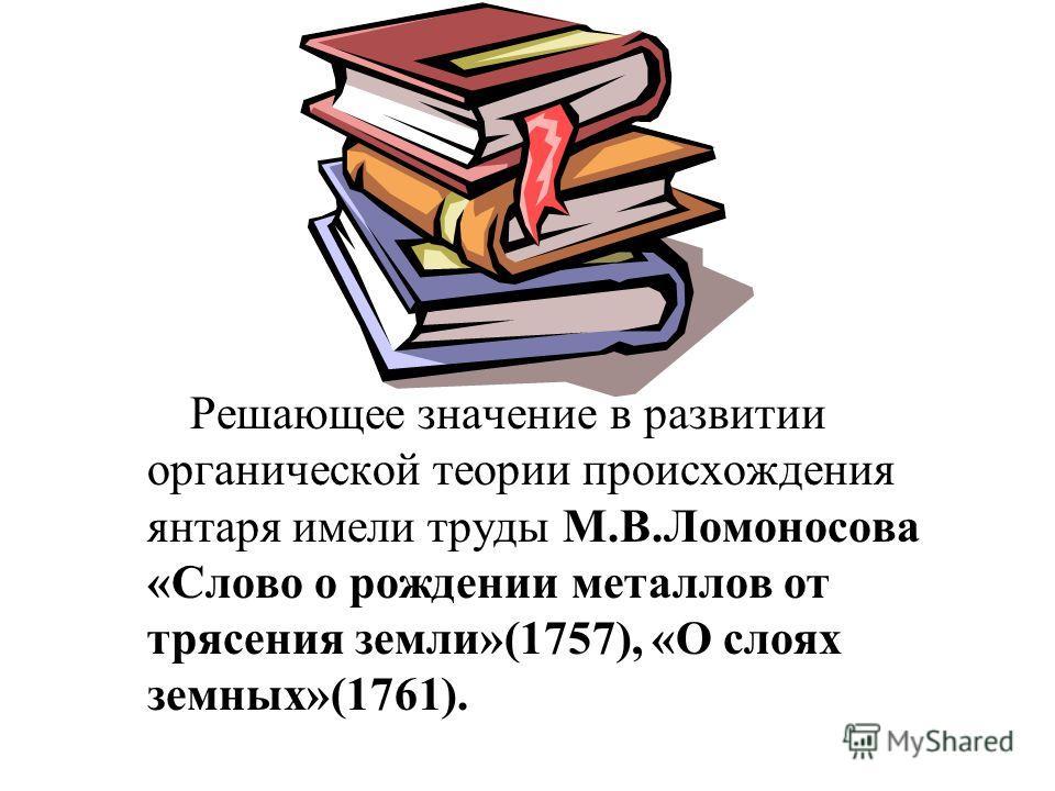 Решающее значение в развитии органической теории происхождения янтаря имели труды М.В.Ломоносова «Слово о рождении металлов от трясения земли»(1757), «О слоях земных»(1761).