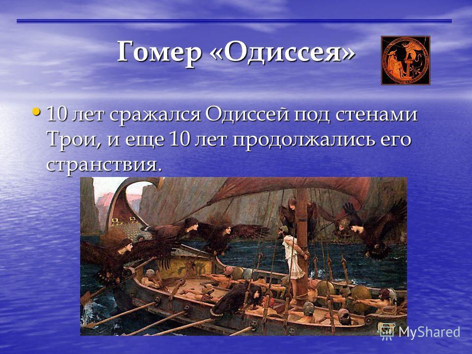 Гомер «Одиссея» 10 лет сражался Одиссей под стенами Трои, и еще 10 лет продолжались его странствия. 10 лет сражался Одиссей под стенами Трои, и еще 10 лет продолжались его странствия.