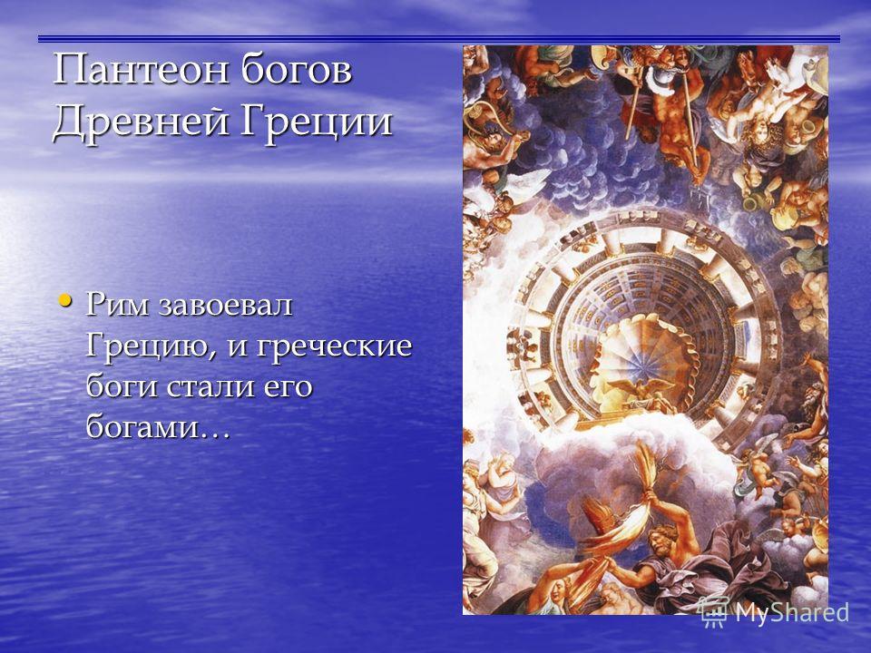 Пантеон богов Древней Греции Рим завоевал Грецию, и греческие боги стали его богами… Рим завоевал Грецию, и греческие боги стали его богами…