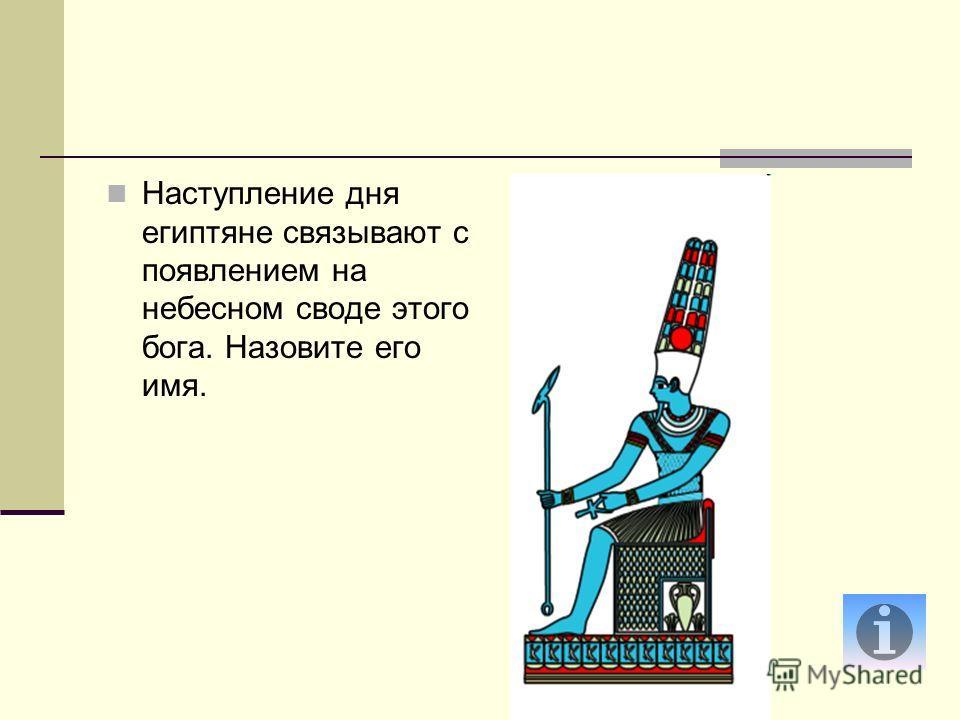 Наступление дня египтяне связывают с появлением на небесном своде этого бога. Назовите его имя.